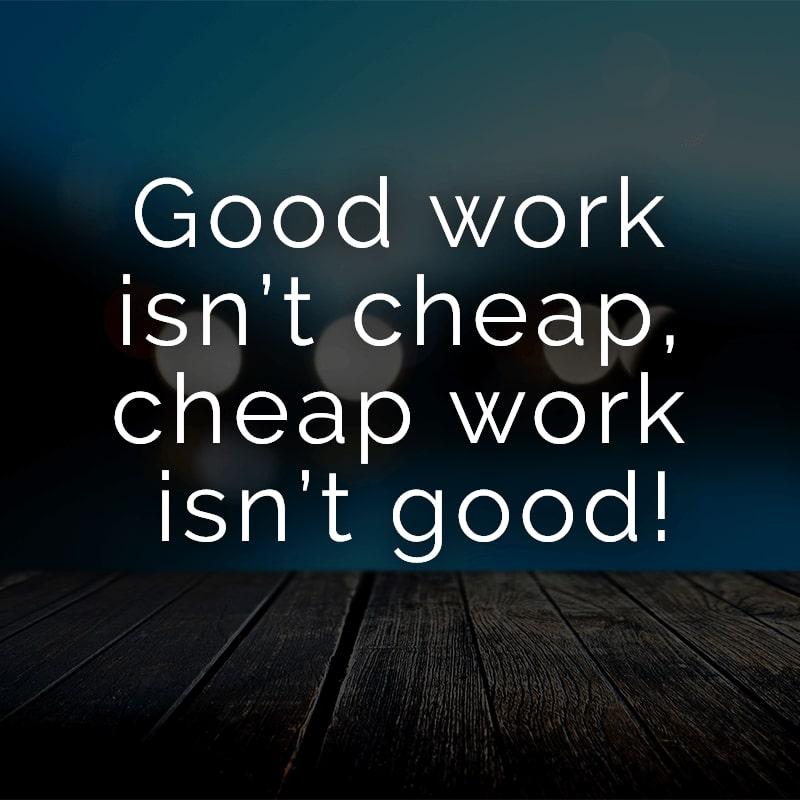 Good work isn't cheap, cheap work isn't good!