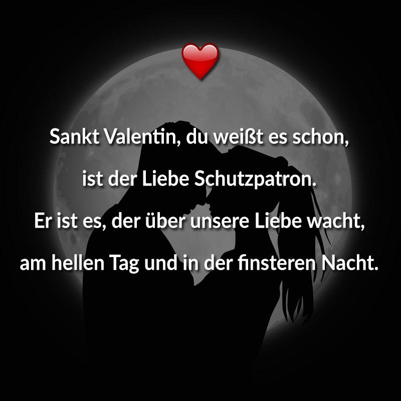Sankt Valentin, du weißt es schon, ist der Liebe Schutzpatron. Er ist es, der über unsere Liebe wacht, am hellen Tag und in der finsteren Nacht.