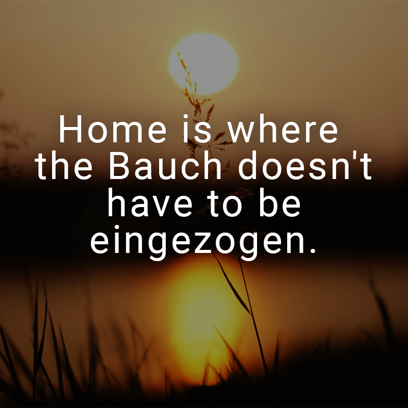 Home is where the Bauch doesn't have to be eingezogen