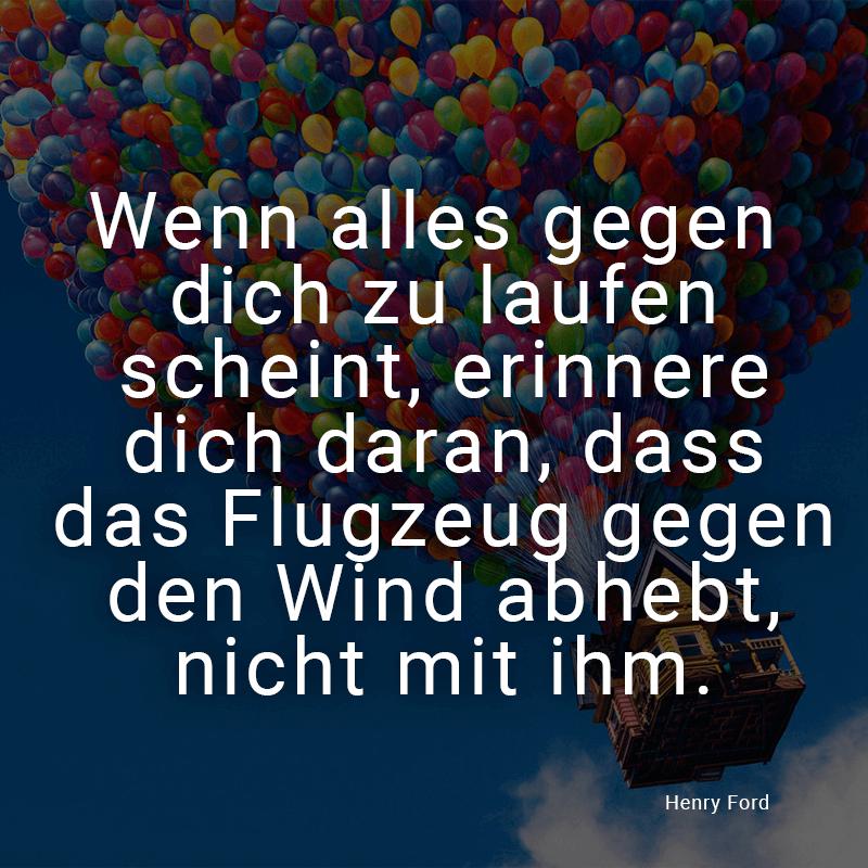 Wenn alles gegen dich zu laufen scheint, erinnere dich daran, dass das Flugzeug gegen den Wind abhebt, nicht mit ihm. (Henry Ford)