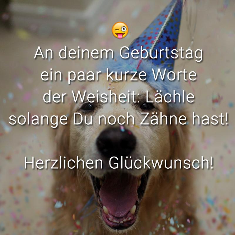 An deinem Geburtstag ein paar kurze Worte der Weisheit: Lächle solange Du noch Zähne hast! Herzlichen Glückwunsch!