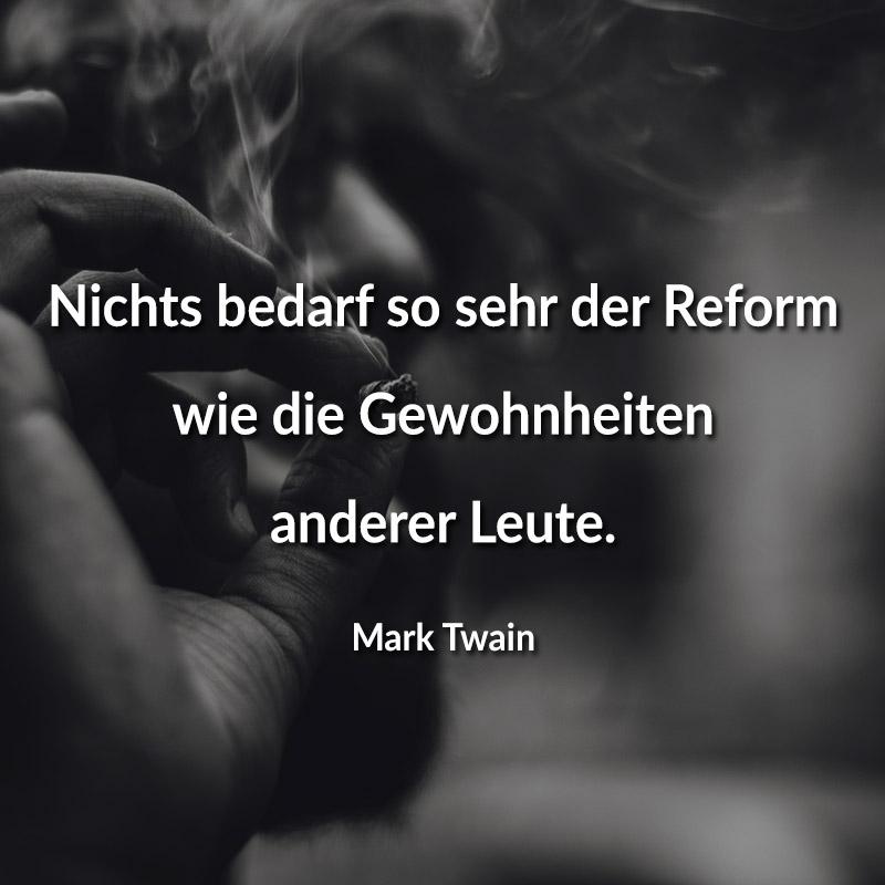 Nichts bedarf so sehr der Reform wie die Gewohnheiten anderer Leute. (Mark Twain)