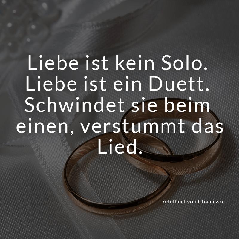 Liebe ist kein Solo. Liebe ist ein Duett. Schwindet sie beim einen, verstummt das Lied. (Adelbert von Chamisso)