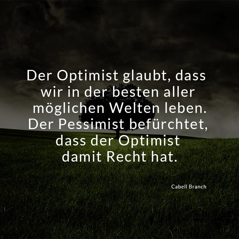 Der Optimist glaubt, dass wir in der besten aller möglichen Welten leben. Der Pessimist befürchtet, dass der Optimist damit Recht hat. (Cabell Branch)