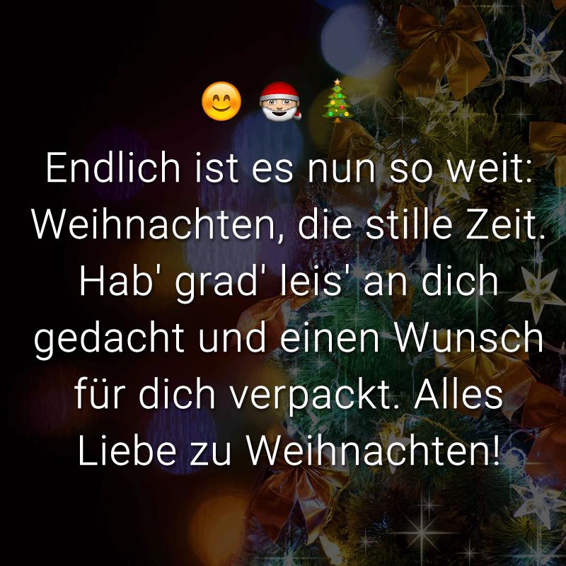 Endlich ist es nun so weit: Weihnachten, die stille Zeit. Hab' grad' leis' an dich gedacht und einen Wunsch für dich verpackt. Alles Liebe zu Weihnachten!