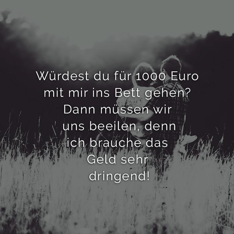Würdest du für 1000 Euro mit mir ins Bett gehen? Dann müssen wir uns beeilen, denn ich brauche das Geld sehr dringend!