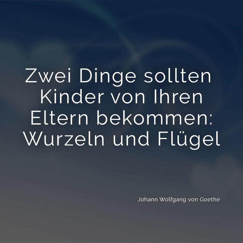 Zwei Dinge sollten Kinder von Ihren Eltern bekommen: Wurzeln und Flügel (Johann Wolfgang von Goethe)