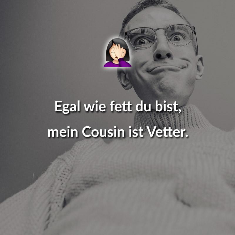 Egal wie fett du bist, mein Cousin ist Vetter.