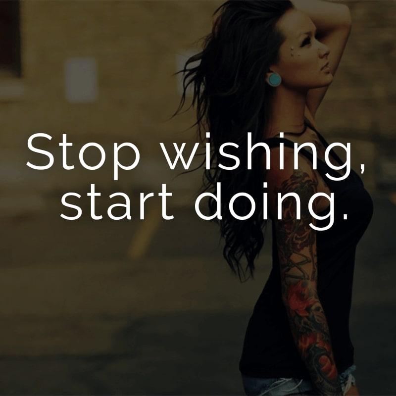 Stop wishing, start doing. (Englisch für: Höre auf zu wünschen, fange an handeln.)