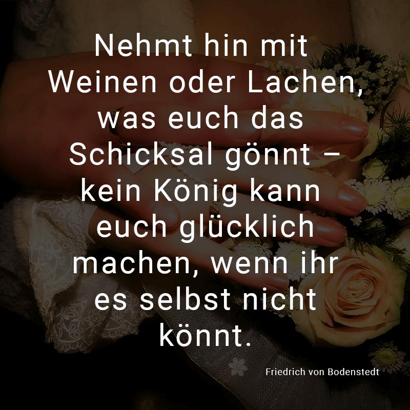 Nehmt hin mit Weinen oder Lachen, was euch das Schicksal gönnt – kein König kann euch glücklich machen, wenn ihr es selbst nicht könnt. (Friedrich von Bodenstedt)