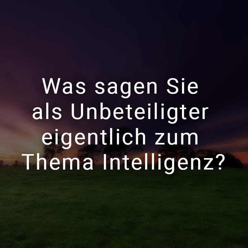 Was sagen Sie als Unbeteiligter eigentlich zum Thema Intelligenz?