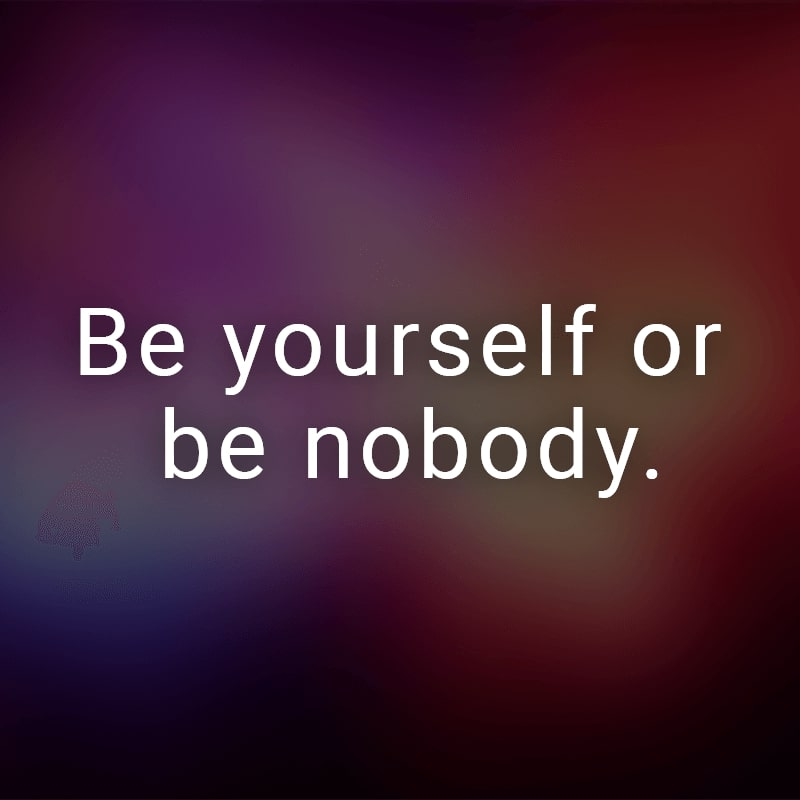 Be yourself or be nobody.