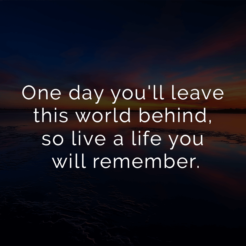 One day you'll leave this world behind, so live a life you will remember.