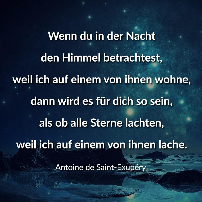 Wenn du in der Nacht den Himmel betrachtest, weil ich auf einem von ihnen wohne, dann wird es für dich so sein, als ob alle Sterne lachten, weil ich auf einem von ihnen lache. (Antoine de Saint-Exupéry)