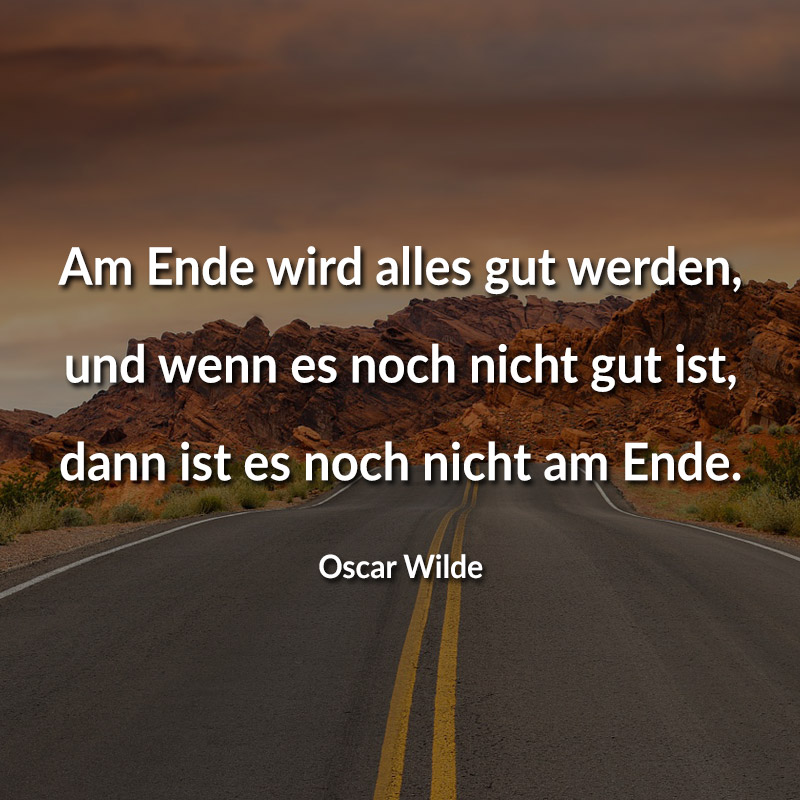 Am Ende wird alles gut werden, und wenn es noch nicht gut ist, dann ist es noch nicht am Ende. (Oscar Wilde)