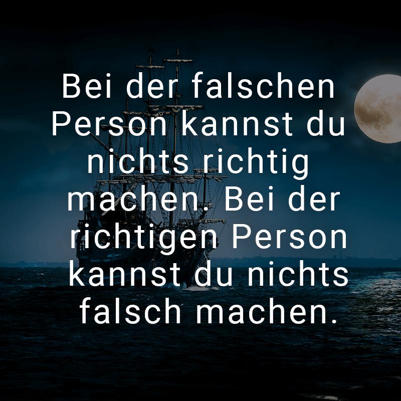 Bei der falschen Person kannst du nichts richtig machen. Bei der richtigen Person kannst du nichts falsch machen.