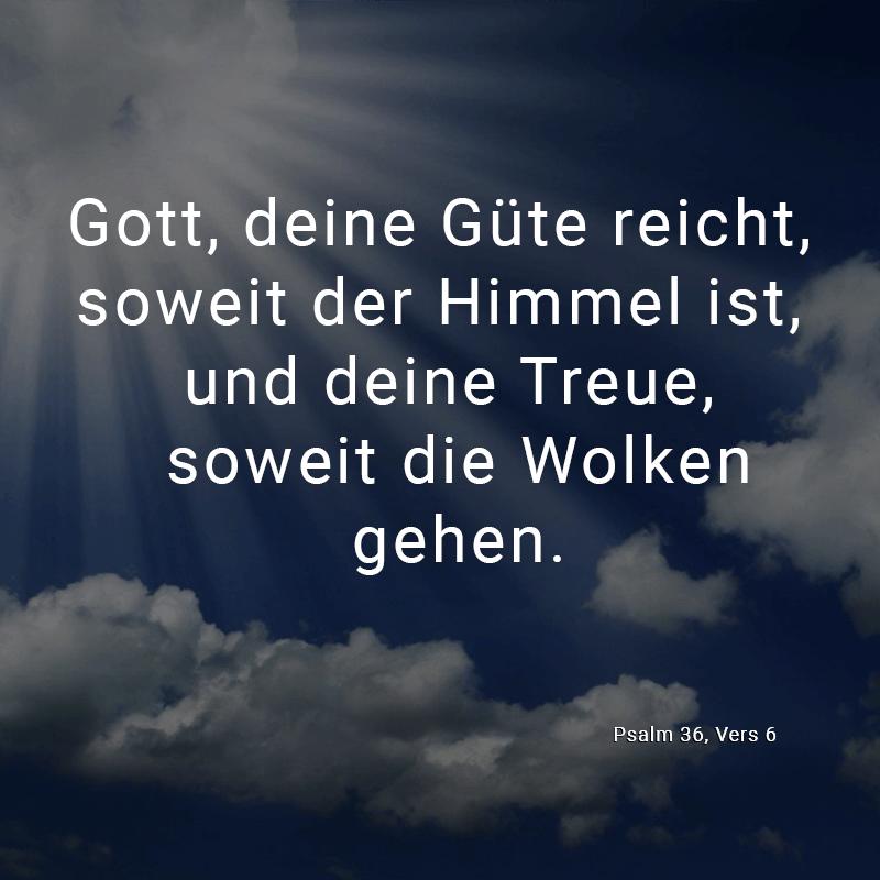 Gott, deine Güte reicht, soweit der Himmel ist, und deine Treue, soweit die Wolken gehen. (Psalm 36, Vers 6)