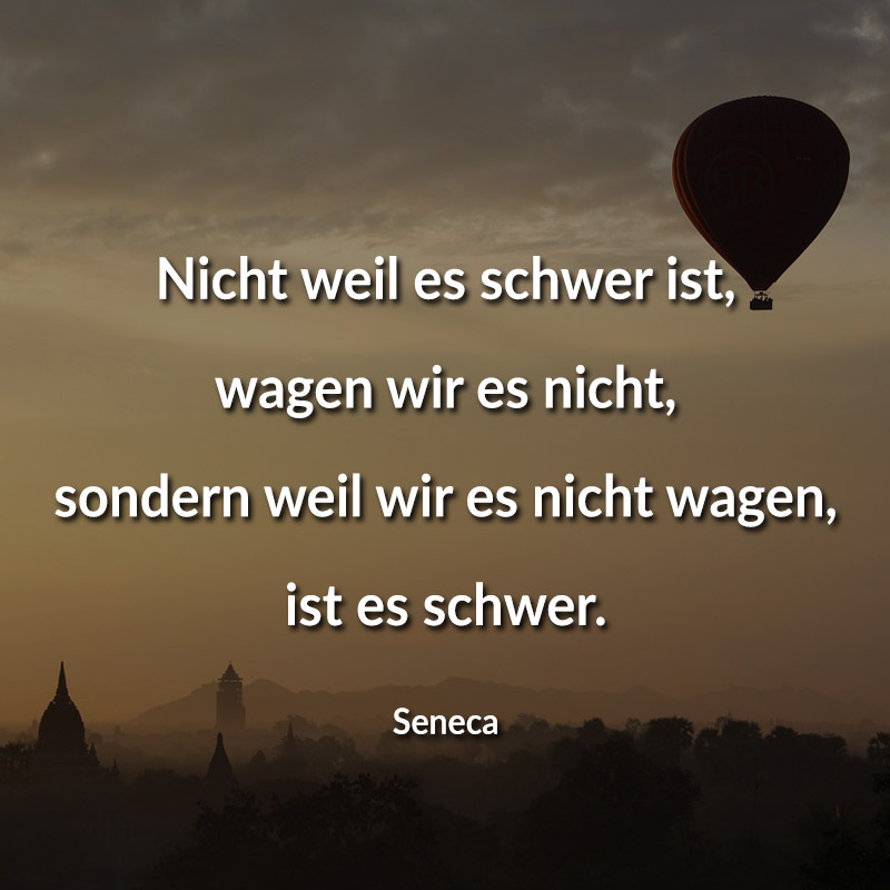 Nicht weil es schwer ist, wagen wir es nicht, sondern weil wir es nicht wagen, ist es schwer. (Seneca)