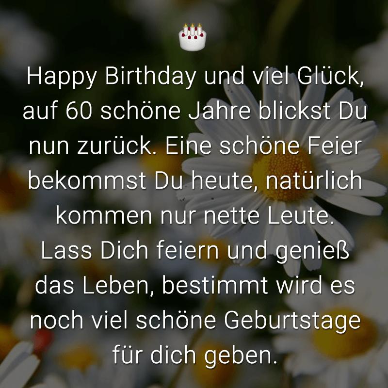 Happy Birthday und viel Glück, auf 60 schöne Jahre blickst Du nun zurück. Eine schöne Feier bekommst Du heute, natürlich kommen nur nette Leute. Lass Dich feiern und genieß das Leben, bestimmt wird es noch viel schöne Geburtstage für dich geben.