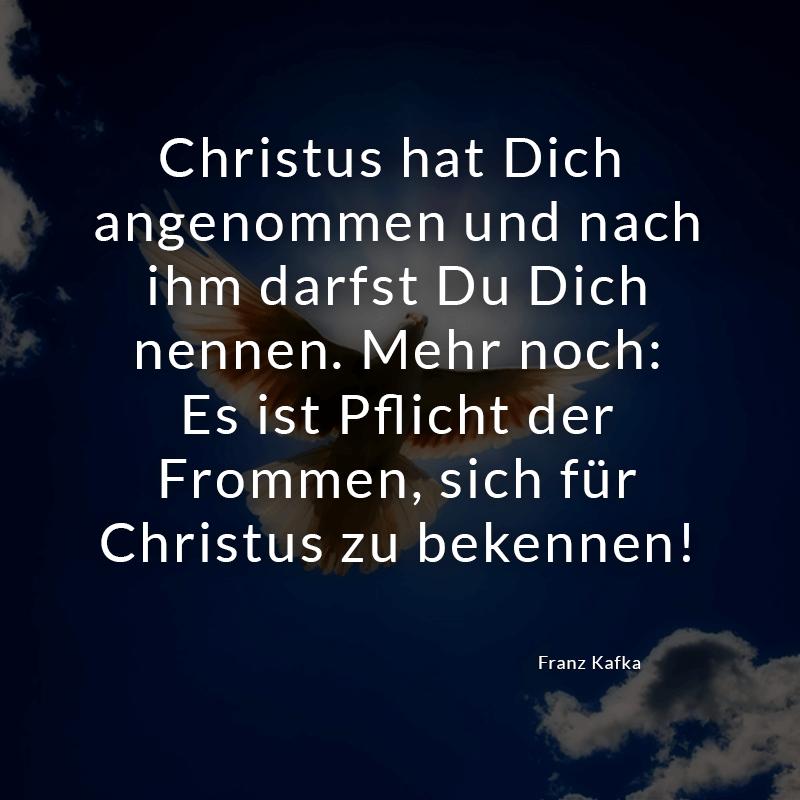 Christus hat Dich angenommen und nach ihm darfst Du Dich nennen. Mehr noch: Es ist Pflicht der Frommen, sich für Christus zu bekennen! (Franz Kafka)