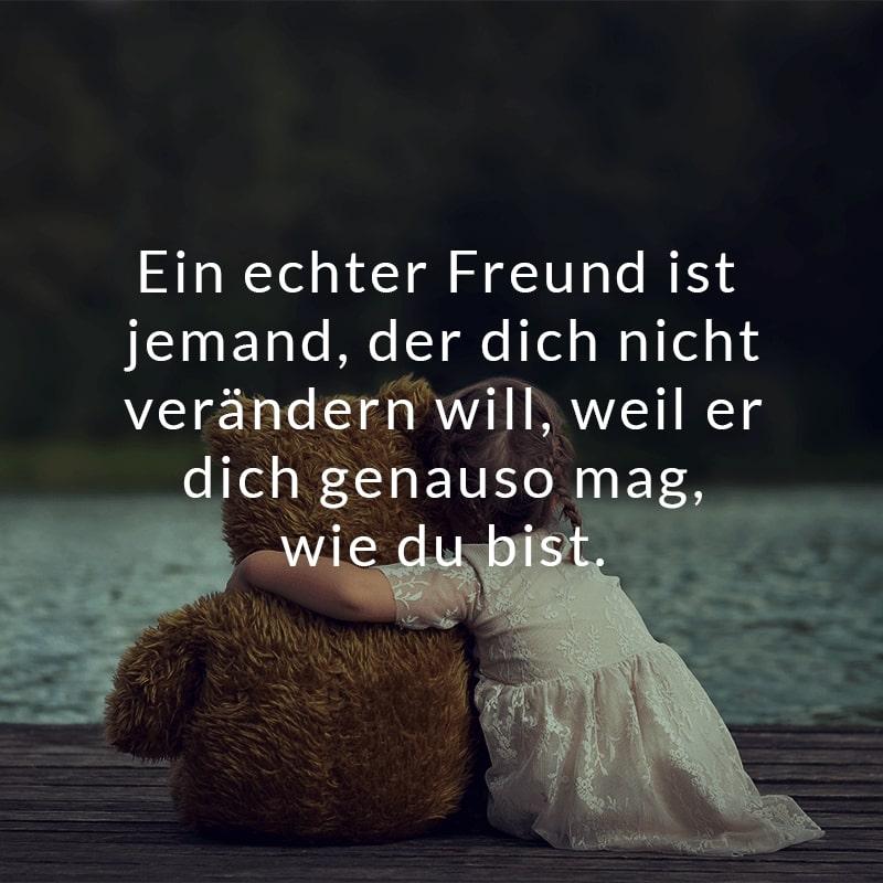 Ein echter Freund ist jemand, der dich nicht verändern will, weil er dich genauso mag, wie du bist.