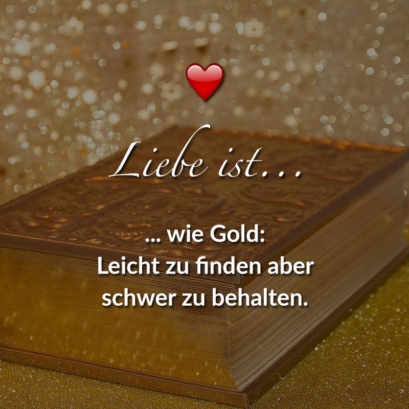 Liebe ist... wie Gold: Leicht zu finden aber schwer zu behalten.