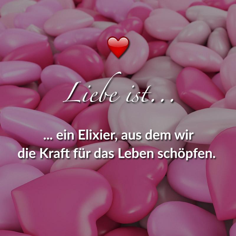 Liebe ist... ein Elixier, aus dem wir die Kraft für das Leben schöpfen.