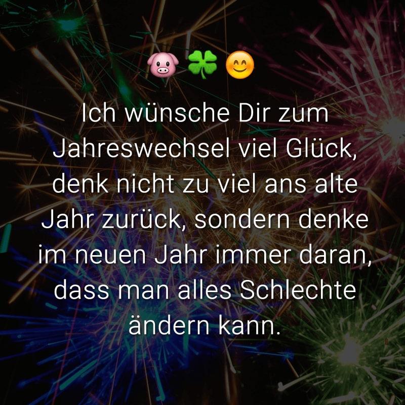 Ich wünsche Dir zum Jahreswechsel viel Glück, denk nicht zu viel ans alte Jahr zurück, sondern denke im neuen Jahr immer daran, dass man alles Schlechte ändern kann.