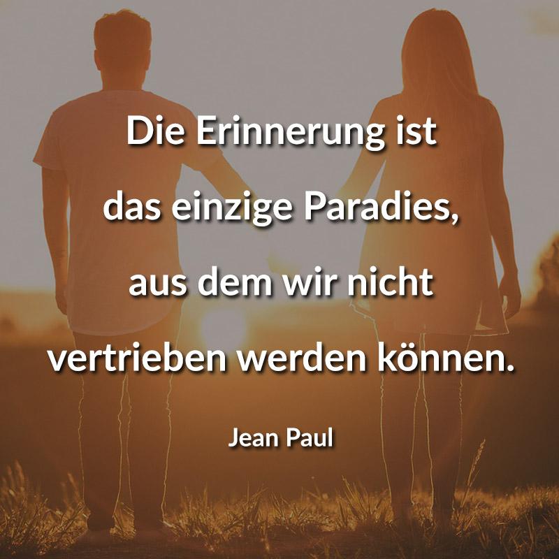 Die Erinnerung ist das einzige Paradies, aus dem wir nicht vertrieben werden können. (Jean Paul)