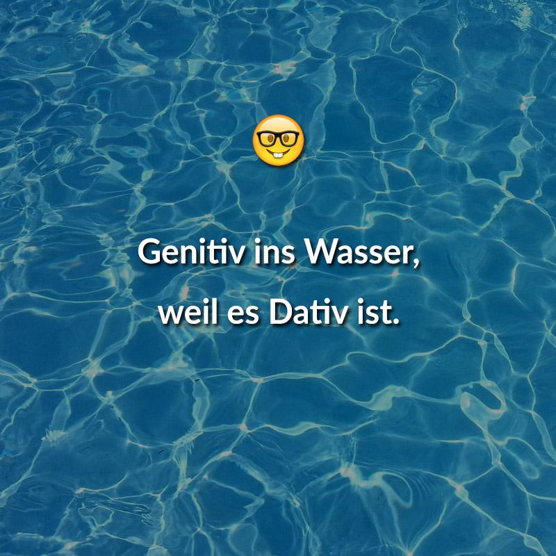 Genitiv ins Wasser, weil es Dativ ist.