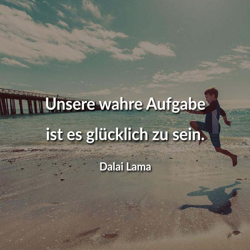 Unsere wahre Aufgabe ist es glücklich zu sein. (Dalai Lama)