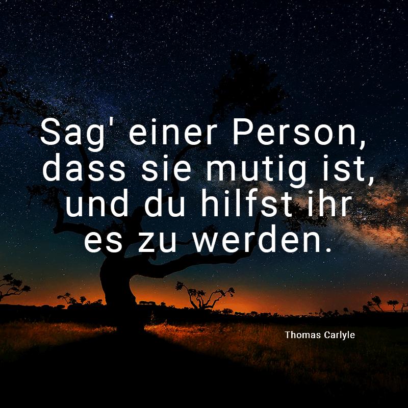 Sag' einer Person, dass sie mutig ist, und du hilfst ihr es zu werden. (Thomas Carlyle)