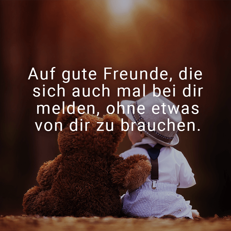 Auf gute Freunde, die sich auch mal bei dir melden, ohne etwas von dir zu brauchen.