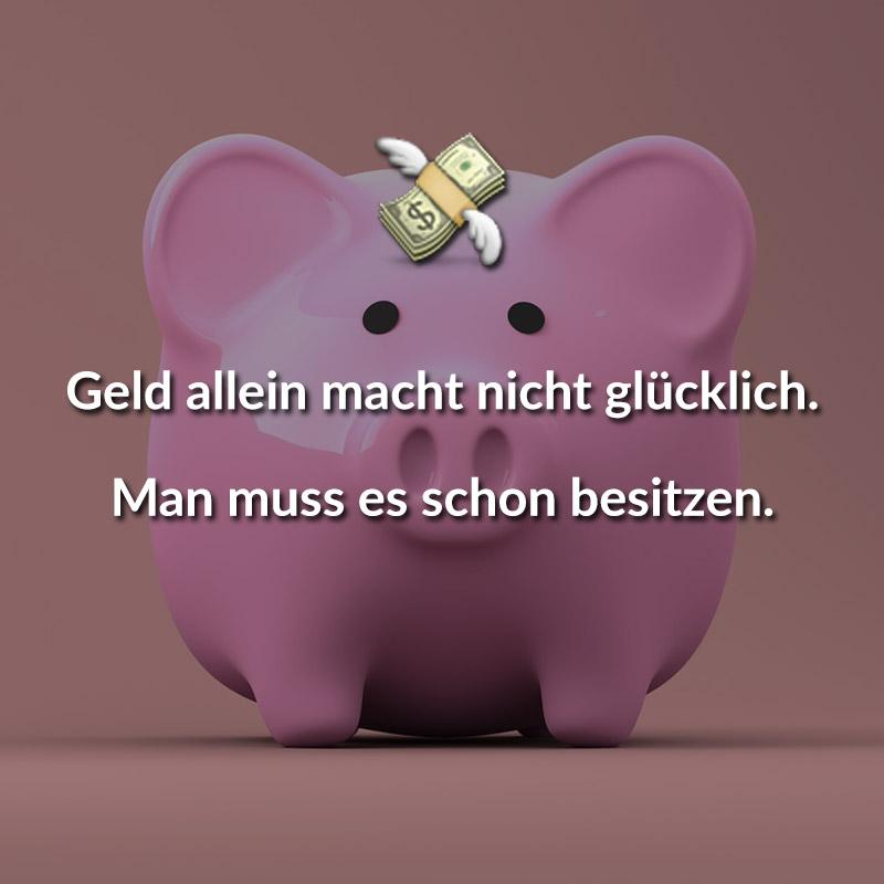Geld allein macht nicht glücklich. Man muss es schon besitzen.
