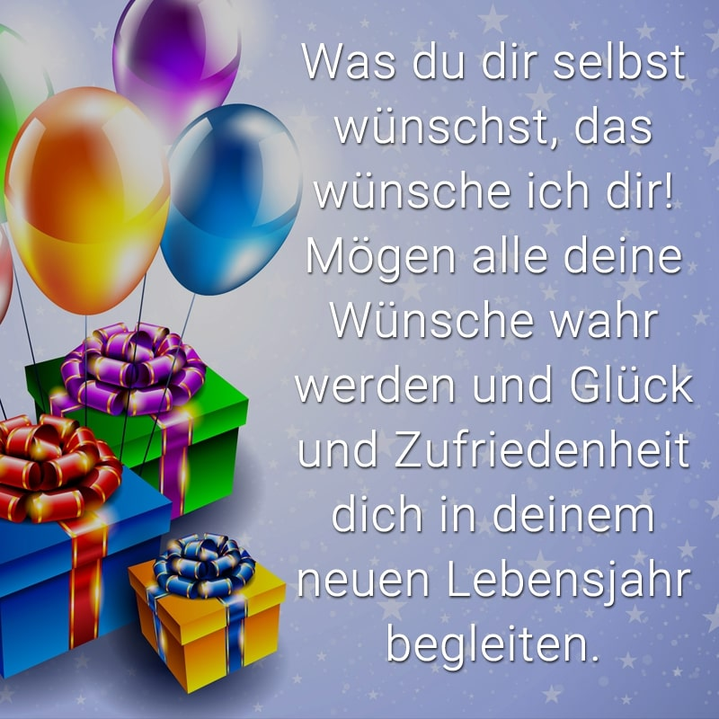 Was du dir selbst wünschst, das wünsche ich dir! Mögen alle deine Wünsche wahr werden und Glück und Zufriedenheit dich in deinem neuen Lebensjahr begleiten.