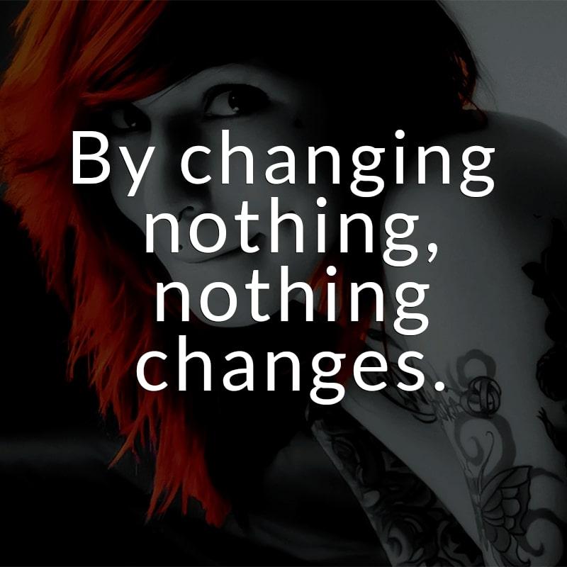 By changing nothing, nothing changes. (Englisch für: Wenn du nichts änderst, ändert sich nichts.)