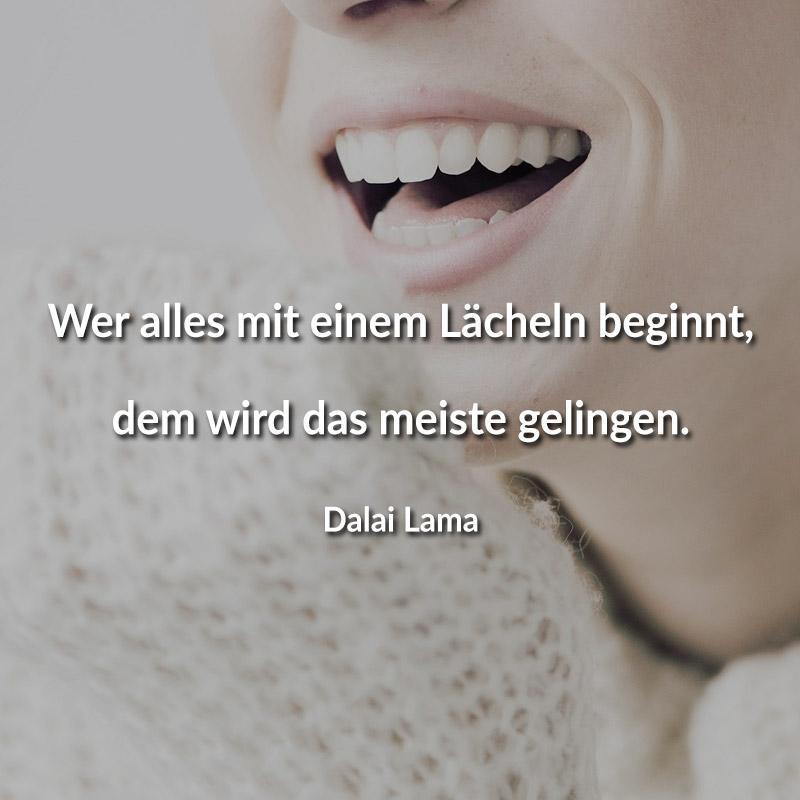 Wer alles mit einem Lächeln beginnt, dem wird das meiste gelingen. (Dalai Lama)