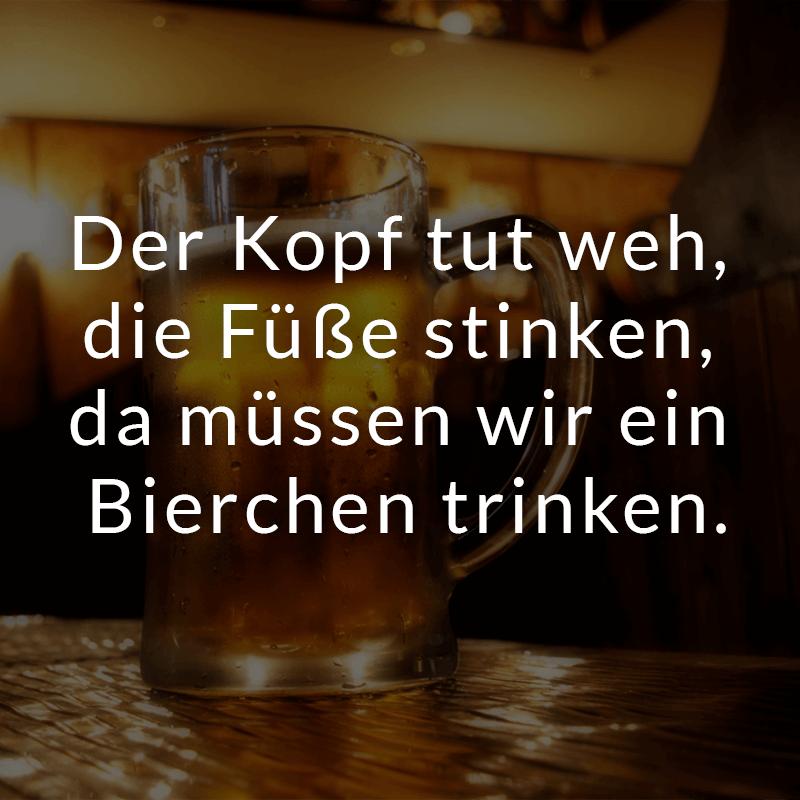 Der Kopf tut weh, die Füße stinken, da müssen wir ein Bierchen trinken.