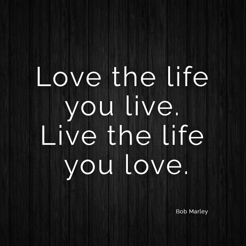 Love the life you live. Live the life you love. (Bob Marley)