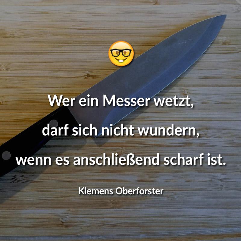 Wer ein Messer wetzt, darf sich nicht wundern, wenn es anschließend scharf ist. (Klemens Oberforster)