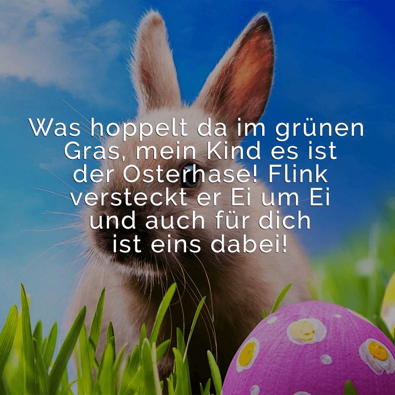 Was hoppelt da im grünen Gras, mein Kind es ist der Osterhase!  Flink versteckt er Ei um Ei und auch für dich ist eins dabei!