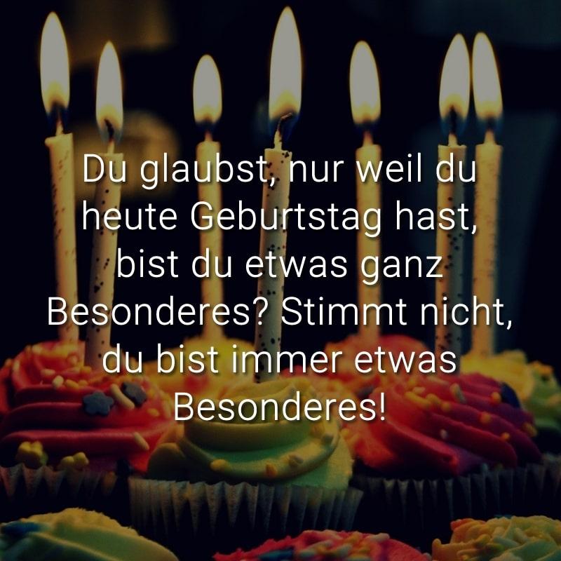 Du glaubst, nur weil du heute Geburtstag hast, bist du etwas ganz Besonderes? Stimmt nicht, du bist immer etwas Besonderes!