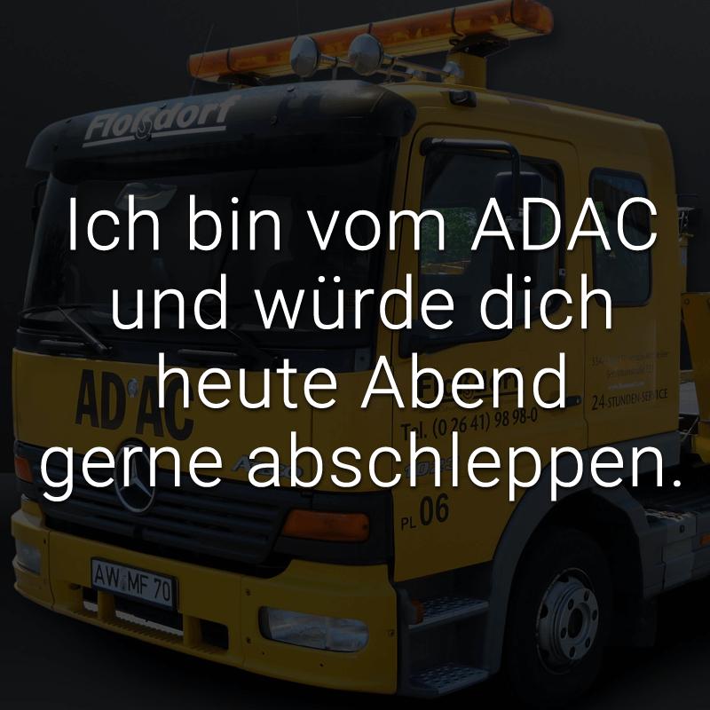 Ich bin vom ADAC und würde dich heute Abend gerne abschleppen.