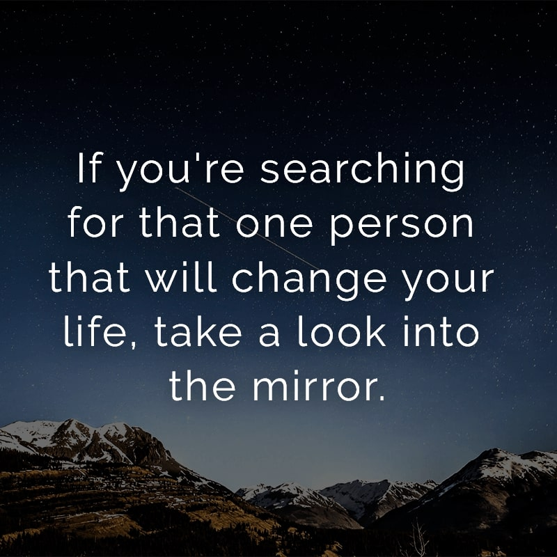 If you're searching for that one person that will change your life, take a look into the mirror.