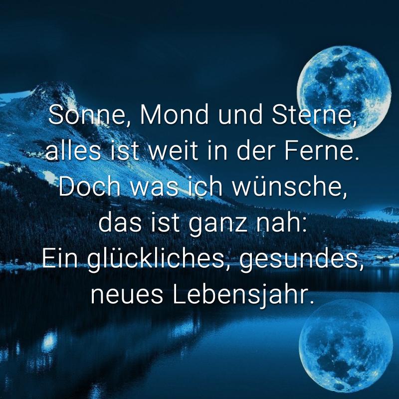Sonne, Mond und Sterne,  alles ist weit in der Ferne.  Doch was ich wünsche,  das ist ganz nah: Ein glückliches,  gesundes, neues Lebensjahr.