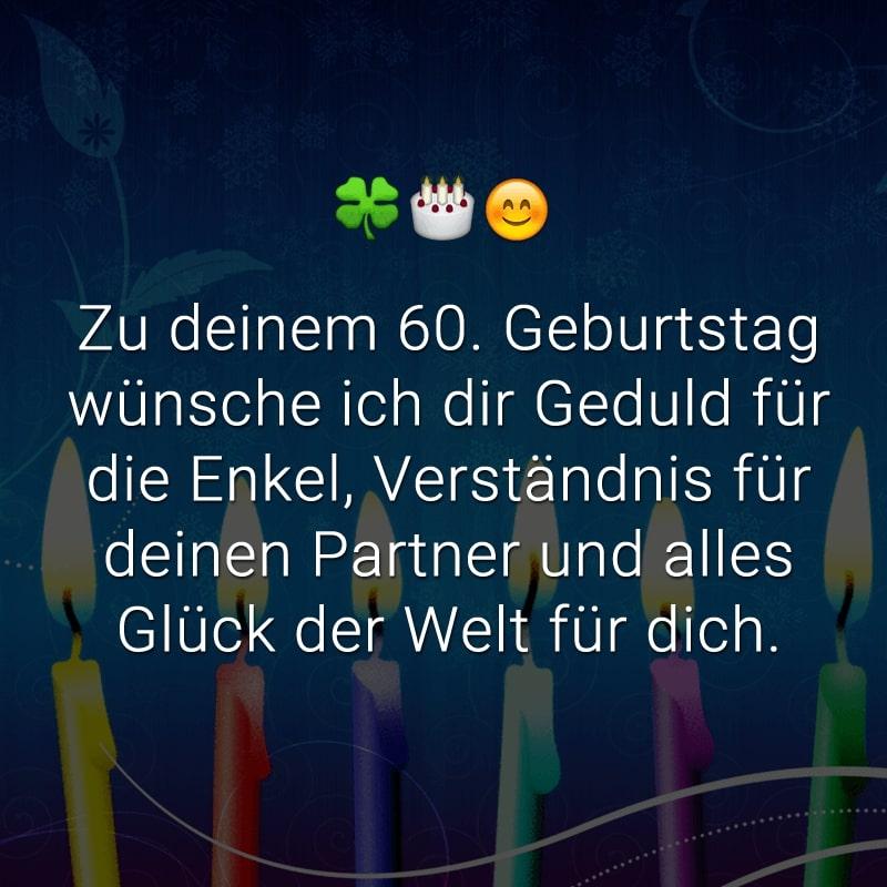 Zu deinem 60. Geburtstag wünsche ich dir Geduld für die Enkel, Verständnis für deinen Partner und alles Glück der Welt für dich.
