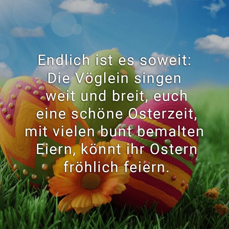 Endlich ist es soweit: Die Vöglein singen weit und breit, euch eine schöne Osterzeit, mit vielen bunt bemalten Eiern, könnt ihr Ostern fröhlich feiern.