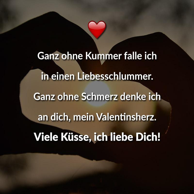 Ganz ohne Kummer falle ich in einen Liebesschlummer. Ganz ohne Schmerz denke ich an dich, mein Valentinsherz. Viele Küsse, ich liebe Dich!