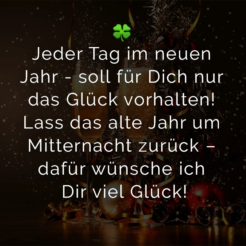 Jeder Tag im neuen Jahr - soll für Dich nur das Glück vorhalten! Lass das alte Jahr um Mitternacht zurück – dafür wünsche ich Dir viel Glück!