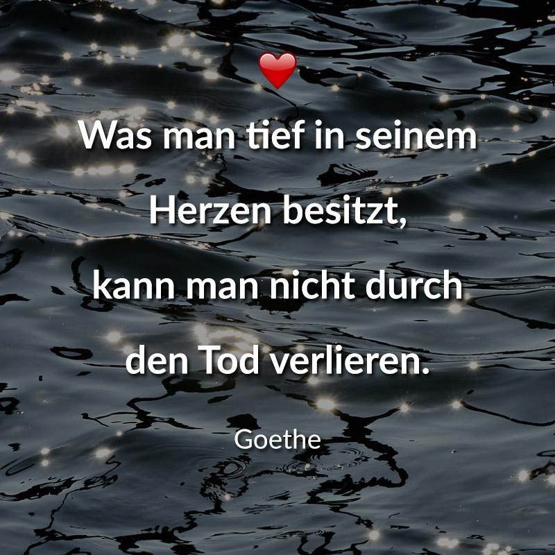 Was man tief in seinem Herzen besitzt, kann man nicht durch den Tod verlieren. (Goethe)